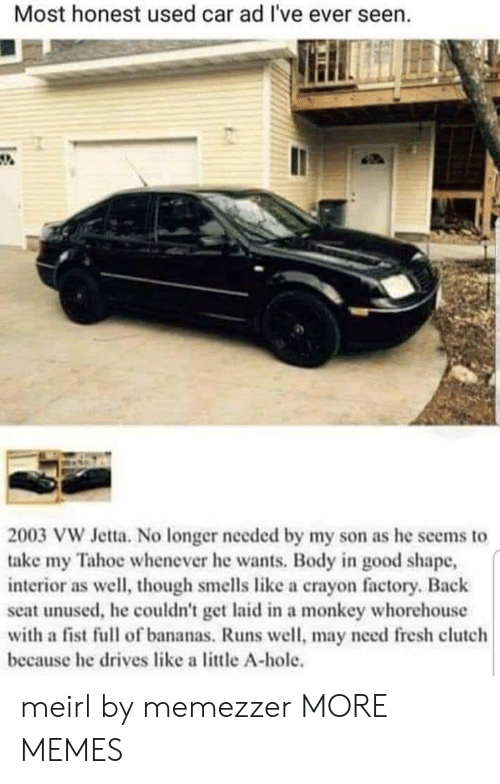 Tahoe: Most honest used car ad I've ever seen.  2003 VW Jetta. No longer needed by my son as he seems to  take my Tahoe whenever he wants. Body in good shape,  interior as well, though smells like a crayon factory. Back  seat unused, he couldn't get laid in a monkey whorehouse  with a fist full of bananas. Runs well, may need fresh clutch  because he drives like a little A-hole. meirl by memezzer MORE MEMES