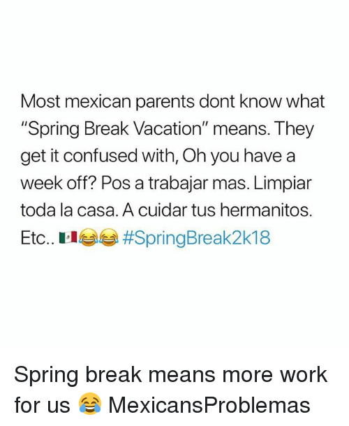 "Confused, Memes, and Parents: Most mexican parents dont know what  ""Spring Break Vacation"" means. They  get it confused with, Oh you have a  week off? Pos a trabajar mas. Limpiar  toda la casa. A cuidar tus hermanitos.  Etc. El lage Spring break means more work for us 😂 MexicansProblemas"
