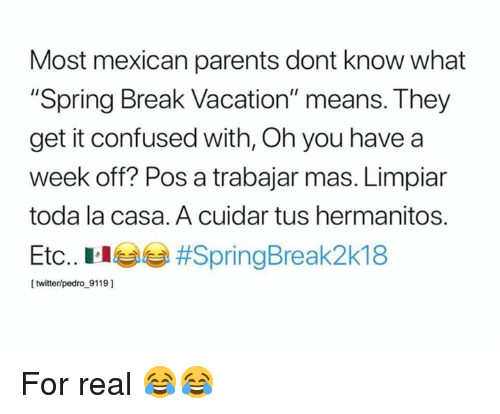 "Confused, Memes, and Parents: Most mexican parents dont know what  ""Spring Break Vacation"" means. They  get it confused with, Oh you have a  week off? Pos a trabajar mas. Limpiar  toda la casa. A cuidar tus hermanitos.  Etc. Elea #SpringBreak2k18  [ twitter/pedro 9119 ] For real 😂😂"