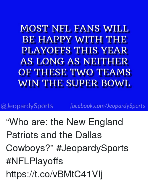 """Dallas Cowboys, England, and Facebook: MOST NFL FANS WILL  BE HAPPY WITH THE  PLAYOFFS THIS YEAR  AS LONG AS NEITHER  OF THESE TWO TEAMS  WIN THE SUPER BOWL  @JeopardySports facebook.com/JeopardySports """"Who are: the New England Patriots and the Dallas Cowboys?"""" #JeopardySports #NFLPlayoffs https://t.co/vBMtC41VIj"""