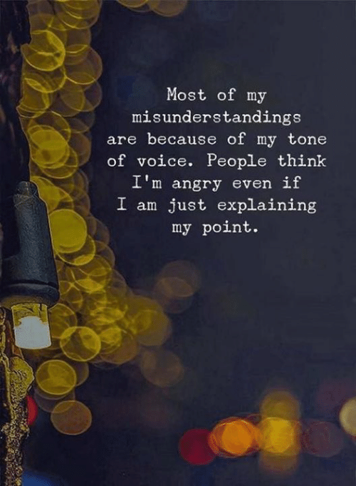 Voice, Angry, and Think: Most of my  misunderstandings  are because of my tone  of voice. People think  I'm angry even if  just explaining  my point.