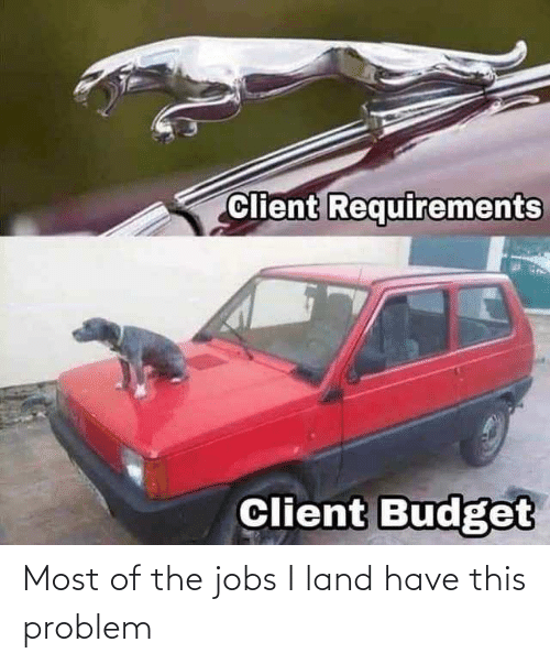 Have: Most of the jobs I land have this problem