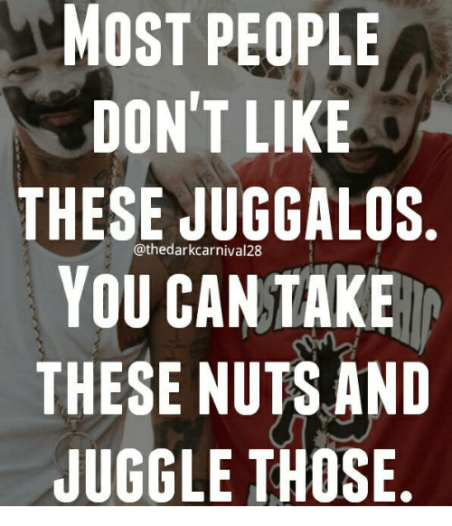 Memes, 🤖, and Can: MOST PEOPLE  DON'T LIKE  THESE JUGGALOS  YOU CAN TAKE  THESE NUTS AND  JUGGLE THOSE  @thedarkcarnival28