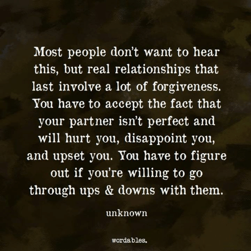 Relationships, Ups, and Forgiveness: Most people don't want to hear  this, but real relationships that  last involve a lot of forgiveness.  You have to accept the fact that  your partner isn't perfect and  will hurt you, disappoint you,  and upset you. You have to figure  out if you're willing to go  through ups & downs with them.  unknown  wordables.
