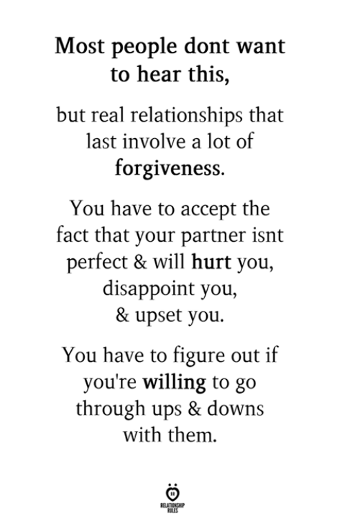 Relationships, Ups, and Will: Most people dont want  to hear this,  but real relationships that  last involve a lot of  forgivenes:s.  You have to accept the  fact that your partner isnt  perfect & will hurt you,  disappoint you,  & upset you.  You have to figure out if  you're willing to go  through ups & downs  with them.