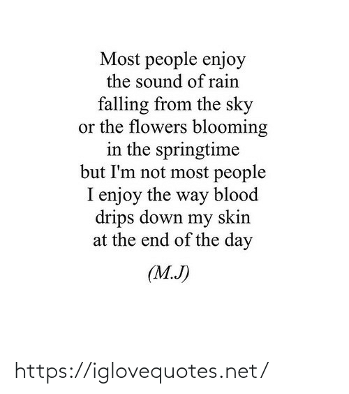 the end of the: Most people enjoy  the sound of rain  falling from the sky  or the flowers blooming  in the springtime  but I'm not most people  I enjoy the way blood  drips down my skin  at the end of the day  (M.J) https://iglovequotes.net/