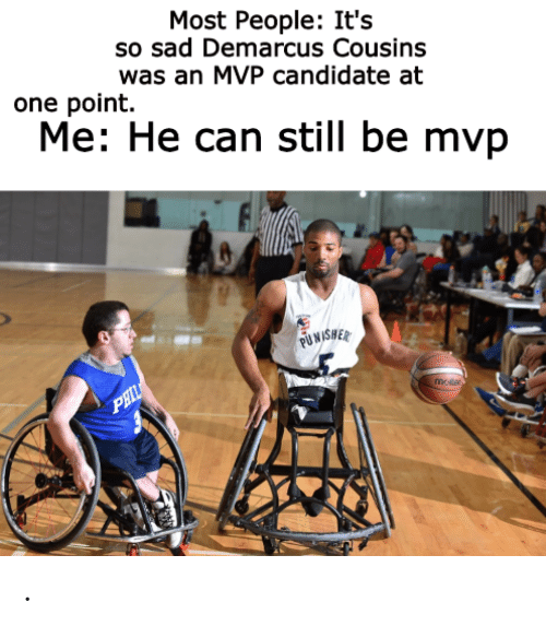 DeMarcus Cousins: Most People: It's  so sad Demarcus Cousins  was an MVP candidate at  one point.  Me: He can still be mvp  FUNASHER  PHIL  mater .