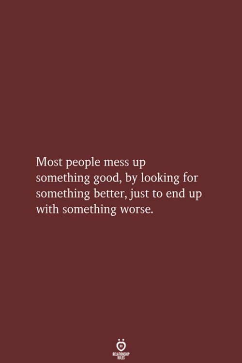 mess up: Most people mess up  something good, by looking for  something better, just to end up  with something worse.  RELATIONSHIP  LES