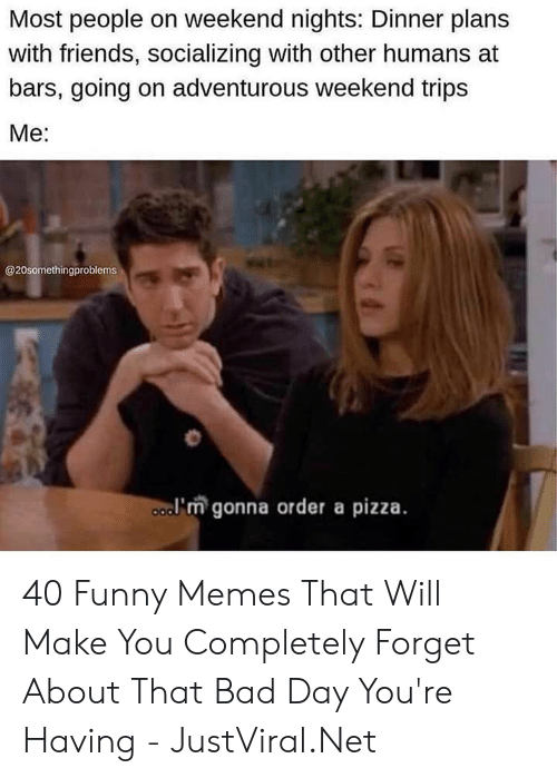 funny memes: Most people on weekend nights: Dinner plans  with friends, socializing with other humans at  bars, going on adventurous weekend trips  Мe:  @20somethingproblems  a'm gonna order a pizza. 40 Funny Memes That Will Make You Completely Forget About That Bad Day You're Having - JustViral.Net