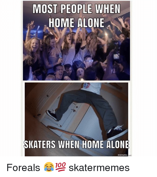skaters: MOST PEOPLE WHEN  HOME ALONE  SKATERS WHEN HOME ALONE  mematic Foreals 😂💯 skatermemes