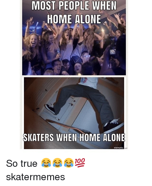 skaters: MOST PEOPLE WHEN  HOME ALONE  SKATERS WHEN HOME ALONE  mematic So true 😂😂😂💯 skatermemes