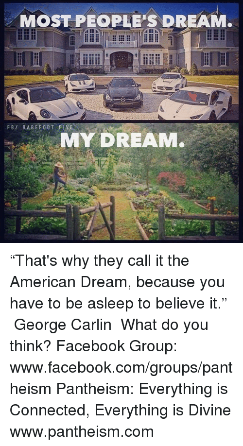 "George Carlin: MOST PEOPLE'S DREAM.  FBI BARE F00T FLVEN  MY DREAM. ""That's why they call it the American Dream, because you have to be asleep to believe it."" ― George Carlin  What do you think?  Facebook Group: www.facebook.com/groups/pantheism  Pantheism: Everything is Connected, Everything is Divine www.pantheism.com"