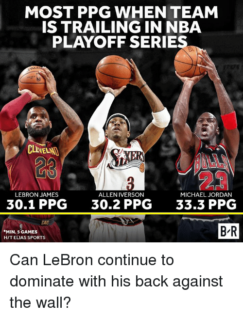 Iverson: MOST PPG WHEN TEAM  IS TRAILING IN NBA  PLAYOFF SERIES  23  ULL  LEBRON JAMES  ALLEN IVERSON  MICHAEL JORDAN  30.1 PPG  30.2 PPG  33.3 PPG  MIN. 5 GAMES  HIT ELIAS SPORTS  B'R Can LeBron continue to dominate with his back against the wall?
