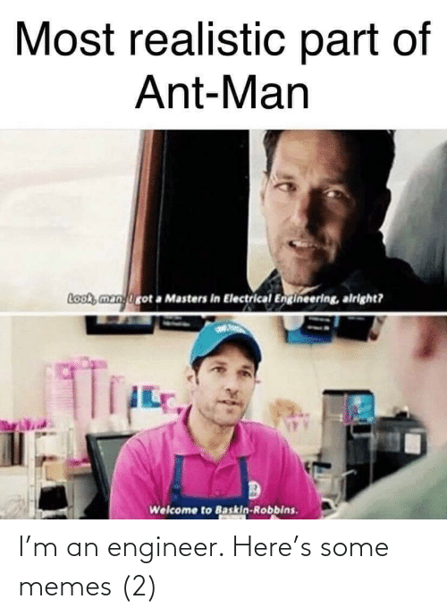 realistic: Most realistic part of  Ant-Man  Look, manirot a Masters in Electrical Engineering, alright?  Welcome to Baskin-Robbins. I'm an engineer. Here's some memes (2)
