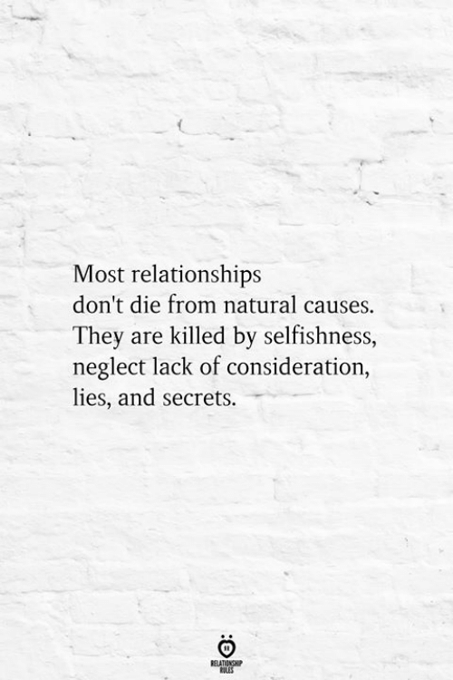 Dont Die: Most relationships  don't die from natural causes.  They are killed by selfishness,  neglect lack of consideration,  lies, and secrets.