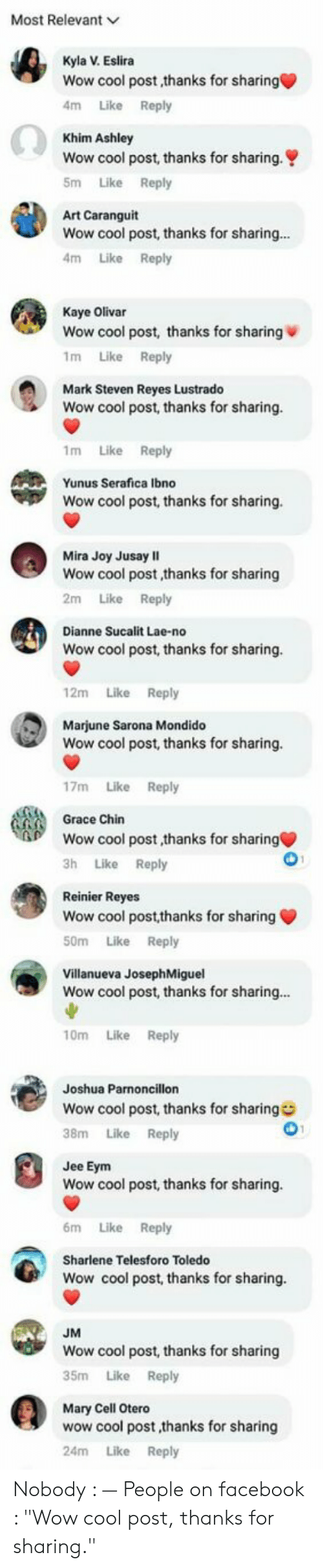 """Facebook, Wow, and Cool: Most Relevant  Kyla V Eslira  Wow cool post,thanks for sharing  4m Like Reply  Khim Ashley  Wow cool post, thanks for sharing.  5m Like Reply  Art Caranguit  Wow  cool post, thanks for sharing  4m Like Reply  Kaye Olivar  Wow cool post, thanks for sharing  1m Like Reply  Mark Steven Reyes Lustrado  Wow cool post, thanks for sharing.  1m Like Reply  Yunus Serafica lbno  Wow cool post, thanks for sharing.  Mira Joy Jusay II  Wow cool post,thanks for sharing  2m Like Reply  Dianne Sucalit Lae-no  Wow cool post, thanks for sharing.  12m Like Reply  Marjune Sarona Mondido  Wow cool post, thanks for sharing.  17m Like Reply  Grace Chin  Wow cool post,thanks for sharing  3h Like Reply  Reinier Reyes  Wow cool post,thanks for sharing  50m Like Reply  Villanueva JosephMiguel  Wow cool post, thanks for sharing..  10m Like Reply  Joshua Parnoncillon  Wow cool post, thanks for sharing  38m Like Reply  Jee Eym  Wow cool post, thanks for sharing.  6m Like Reply  Sharlene Telesforo Toledo  Wow cool post, thanks for sharing  JM  Wow cool post, thanks for sharing  35m Like Reply  Mary Cell Otero  wow cool post,thanks for sharing  24m Like Reply Nobody : — People on facebook : """"Wow cool post, thanks for sharing."""""""