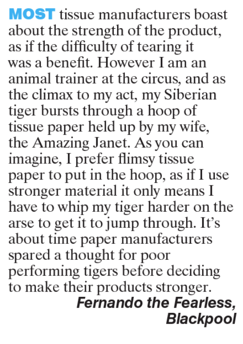 Memes, Whip, and Tiger: MOST tissue manufacturers boast  about the strength of the product,  as if the difficulty of tearing it  was a benefit. However I am an  animal trainer at the circus, and as  the climax to my act, my Siberian  tiger bursts through a hoop of  tissue paper held up by my wife,  the Amazing Janet. As you can  imagine, I prefer flimsy tissue  paper to put in the hoop, as if I use  stronger material it only means I  have to whip my tiger harder on the  arse to get it to jump through. It's  about time paper manufacturers  spared a thought for poor  performing tigers before deciding  to make their products stronger.  Fernando the Fearless  Blackpool