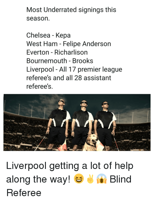 brooks: Most Underrated signings this  season  Chelsea - Kepa  West Ham - Felipe Anderson  Everton - Richarlison  Bournemouth - Brooks  Liverpool - All 17 premier league  referee's and all 28 assistant  referee's Liverpool getting a lot of help along the way! 😆✌😱 Blind Referee