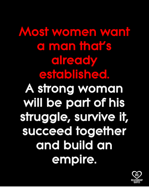 A Strong Woman: Most women want  a man that's  already  established.  A strong woman  will be part of hi:s  struggle, survive it,  SUcceed fogefher  and build an  empire  RO