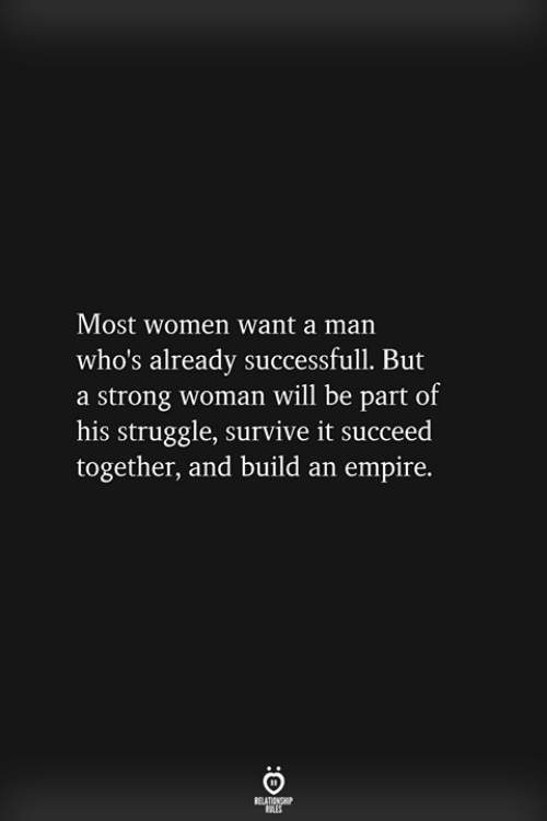 strong woman: Most women want a man  who's already successfull. But  a strong woman will be part of  his struggle, survive it succeed  together, and build an empire.