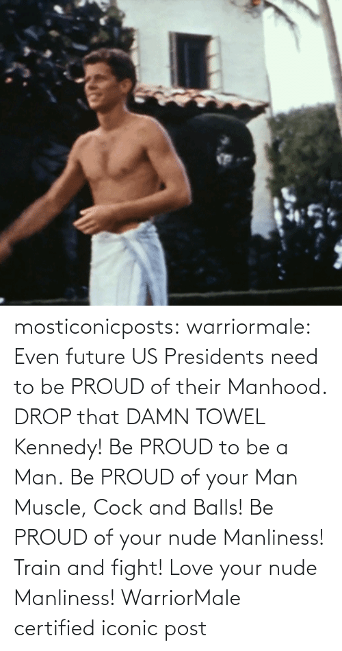 towel: mosticonicposts:  warriormale:   Even future US Presidents need to be PROUD of their Manhood. DROP that DAMN TOWEL Kennedy! Be PROUD to be a Man. Be PROUD of your Man Muscle, Cock and Balls! Be PROUD of your nude Manliness! Train and fight! Love your nude Manliness! WarriorMale    certified iconic post