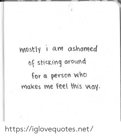 Who Makes: mostly i am ashamed  of sticking around  for a  person who  makes me feel this way https://iglovequotes.net/