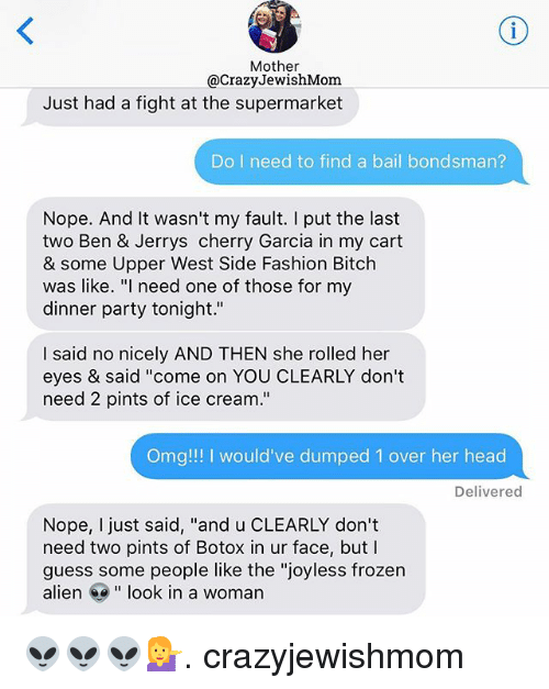 "Bitch, Crazy, and Fashion: Mother  @Crazy JewishMom  Just had a fight at the supermarket  Do I need to find a bail bondsman?  Nope. And it wasn't my fault. I put the last  two Ben & Jerrys cherry Garcia in my cart  & some Upper West Side Fashion Bitch  was like  ""I need one of those for my  dinner party tonight.""  I said no nicely AND THEN she rolled her  eyes & said ""come on YOU CLEARLY don't  need 2 pints of ice cream.""  Omg!!! would've dumped 1 over her head  Delivered  Nope, just said, ""and u CLEARLY don't  need two pints of Botox in ur face, but I  guess some people like the ""joyless frozen  alien e look in a woman 👽👽👽💁. crazyjewishmom"