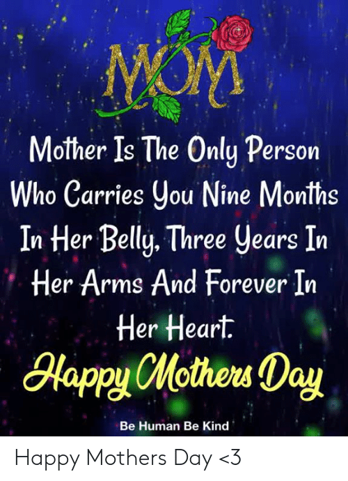 Happy Mothers Day: Mother Is The Only Persorn  ho Carries ou Nine Months  In Her Belly. Three years In  Her Arms And Forever In  Her Heart.  lapyHotew Day  Be Human Be Kind Happy Mothers Day <3