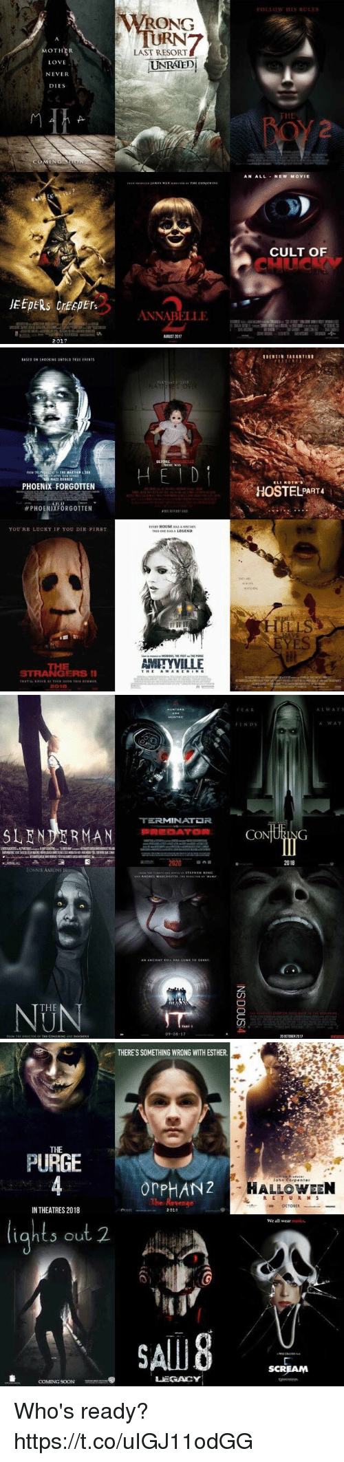 jeepers creepers: MOTHER  LOVE  NEVER  DIES  JEEPERS creepers  2017  WRONG  LAST RESORT  UNRATED  ANNABELLE  FOLLOW HIS RULES  AN ALL NEW MOVIE  CULT OF   PHOENIX FORGOTTEN  PHOENIXFORGOTTEN  YOU RE LUCKY IF YOU DIE FIRST.  STRANGERS II  2001E  BEFORE  EVER HOUSE HASAHISTORY  AMITYVILLE  ROTH's  HOSTEL PART4   TERMINATDR  SLENDER MAN PREDATOR  2020  BONNIE AARONS  THE  09 08  It AR  CO  ING  20 CIOBER 2017  A:L w A v 5  A WAV   THERESSOMETHING WRONG WITH ESTHER.  THE  PURGE  or PHANZ  IN THEATRES 2018  2018  S out 2.  LEGACY  COMING SOON  John Corp enter  HALLOWEEN  R E T U R N S  OCTODER  We all wear  SCREAM Who's ready? https://t.co/uIGJ11odGG
