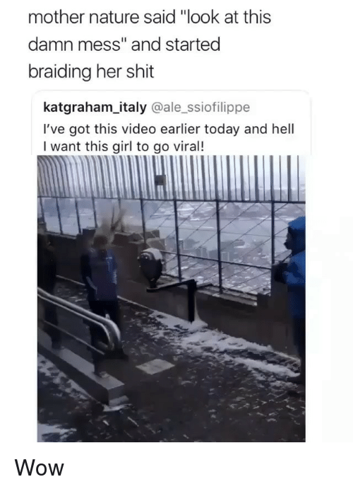 "Memes, Shit, and Wow: mother nature said ""look at this  damn mess"" and started  braiding her shit  katgraham_italy @ale_ssiofilippe  I've got this video earlier today and hell  I want this girl to go viral! Wow"