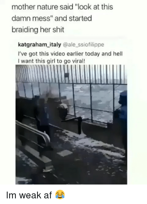 "Af, Funny, and Shit: mother nature said ""look at this  damn mess"" and started  braiding her shit  katgraham italy @ale ssiofilippe  I've got this video earlier today and hell  I want this girl to go viral! Im weak af 😂"