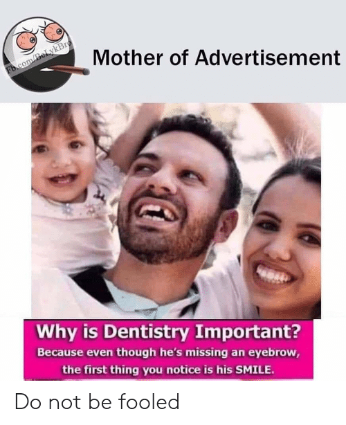 fb.com: Mother of Advertisement  Fb.com/BeLykBro  Why is Dentistry Important?  Because even though he's missing an eyebrow,  the first thing you notice is his SMILE. Do not be fooled