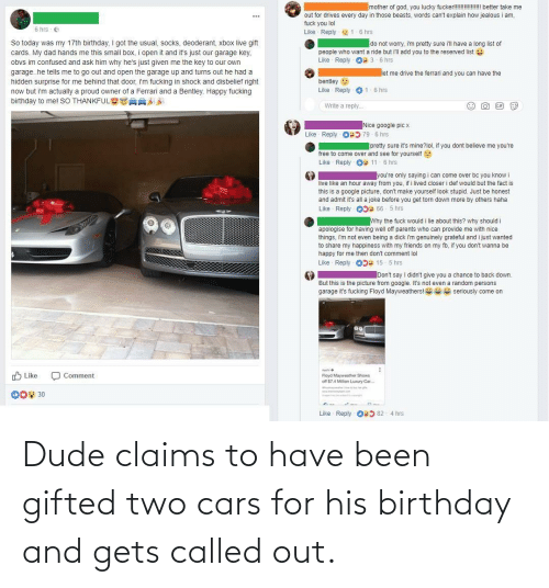 Youre Free: mother of god, you lucky fucker!!! U better take me  out for drives every day in those beasts, words can't explain how jealous i am,  ...  fuck you lol  6 hrs - e  Like Reply - 1-6 hrs  So today was my 17th birthday. I got the usual, socks, deoderant, xbox live gift  cards. My dad hands me this small box, i open it and it's just our garage key,  do not worry, i'm pretty sure i'll have a long list of  people who want a ride but i'll add you to the reserved list  Like Reply Os 3- 6 hrs  obvs im confused and ask him why he's just given me the key to our own  garage.he tells me to go out and open the garage up and turns out he had a  let me drive the ferrari and you can have the  hidden surprise for me behind that door, i'm fucking in shock and disbelief right  now but i'm actually a proud owner of a Ferrari and a Bentley. Happy fucking  birthday to me! SO THANKFUL S88  bentley 9  Like Reply - 01-6 hrs  Write a reply.  GIF  Nice google pic x  Like Reply O5 79 - 6 hrs  pretty sure it's mine?lol, if you dont believe me you're  free to come over and see for yourself  Like Reply O: 11 - 6 hrs  lyou're only saying i can come over bc you know i  live like an hour away from you, if i lived closer i def would but the fact is  this is a google picture, don't make yourself look stupid. Just be honest  and admit it's all a joke before you get torn down more by others haha  Reply - OD: 66 - 5 hrs  Like  Why the fuck would i lie about this? why should i  apologise for having well off parents who can provide me with nice  things, îm not even being a dick im genuinely grateful and i just wanted  to share my happiness with my friends on my fb, if you don't wanna be  happy for me then don't comment lol  Like Reply 0D 15- 5 hrs  Don't say I didn't give you a chance to back down.  But this is the picture from google. It's not even a random persons  garage it's fucking Floyd Mayweathers!  se seriously come on  90  O Like  O Comment  Floyd Mayweather Shows  off $74 Milion Luxury