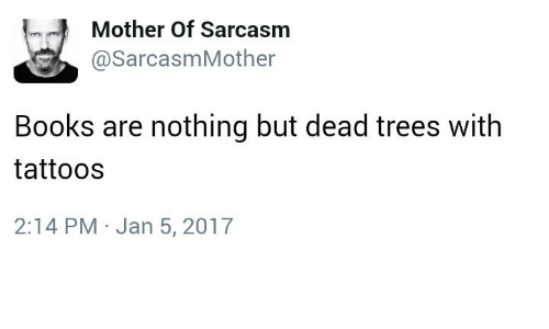 Dead Tree: Mother of Sarcasm  asarcasmMother  Books are nothing but dead trees with  tattoos  2:14 PM Jan 5, 2017