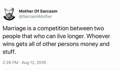 Marriage, Memes, and Money: Mother Of Sarcasm  @SarcasmMother  Marriage is a competition between two  people that who can live longer. Whoever  wins gets all of other persons money and  stuff  2:28 PM Aug 12, 2018