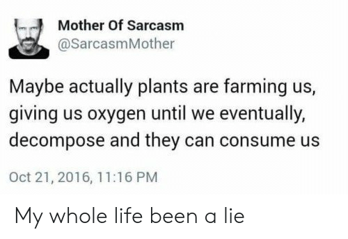 Farming: Mother Of Sarcasm  @SarcasmMother  Maybe actually plants are farming us,  giving us oxygen until we eventually,  decompose and they can consume us  Oct 21, 2016, 11:16 PM My whole life been a lie