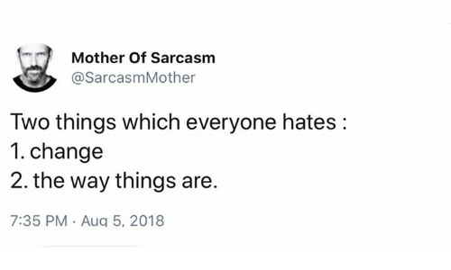 Memes, Change, and Sarcasm: Mother Of Sarcasm  @SarcasmMother  Two things which everyone hates:  1. change  2. the way things are.  7:35 PM Aug 5, 2018
