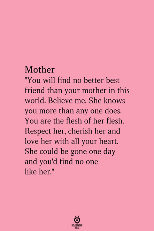 """Best Friend, Love, and Respect: Mother  """"You will find no better best  friend than your mother in this  world. Believe me. She knows  you more than any one does.  You are the flesh of her flesh.  Respect her, cherish her and  love her with all your heart.  She could be gone one day  and you'd find no one  like her.""""  RELATIONGHP"""