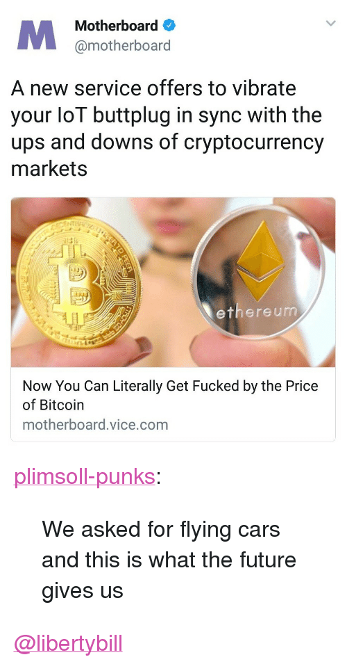 """vibrate: Motherboard  @motherboard  A new service offers to vibrate  your loT buttplug in sync with the  ups and downs of cryptocurrency  markets  13  ethere um  Now You Can Literally Get Fucked by the Price  of Bitcoin  motherboard.vice.com <p><a href=""""http://plimsoll-punks.tumblr.com/post/168839874701/we-asked-for-flying-cars-and-this-is-what-the"""" class=""""tumblr_blog"""">plimsoll-punks</a>:</p><blockquote><p>We asked for flying cars and this is what the future gives us</p></blockquote>  <a class=""""tumblelog"""" href=""""https://tmblr.co/mIiX85InXZ_5gFO1XlH6zKA"""">@libertybill</a>"""