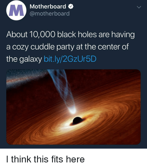 black holes: Motherboard  @motherboard  About 10,000 black holes are having  a cozy cuddle party at the center of  the galaxy bit.ly/2GzUr5D <p>I think this fits here</p>