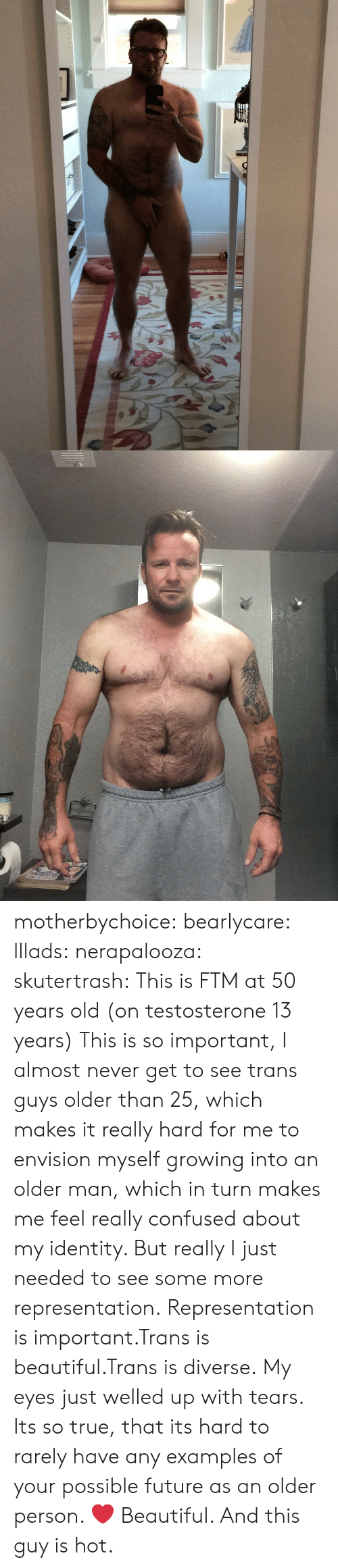 Examples Of: motherbychoice:  bearlycare:  lllads:  nerapalooza:  skutertrash:  This is FTM at 50 years old (on testosterone 13 years)  This is so important, I almost never get to see trans guys older than 25, which makes it really hard for me to envision myself growing into an older man, which in turn makes me feel really confused about my identity. But really I just needed to see some more representation.  Representation is important.Trans is beautiful.Trans is diverse.   My eyes just welled up with tears. Its so true, that its hard to rarely have any examples of your possible future as an older person.  ❤️  Beautiful. And this guy is hot.