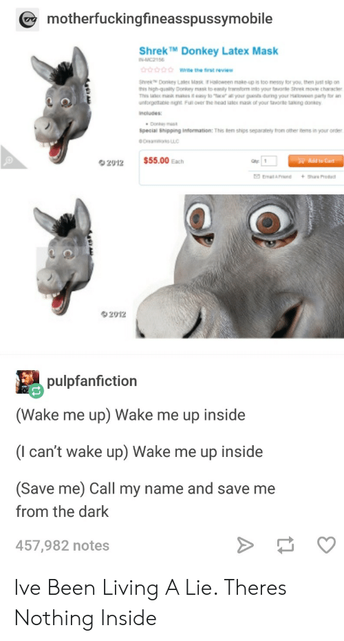 Fron: motherfuckingfineasspussymobile  ShrekTM Donkey Latex Mask  the first eve  his high-quaity Donlory s to enily trsnsfom into your tvate Shre move chracer  Thes lmaik s i to Tac your guns during your Haen party or an  ncludes  Special Shipping information: This ten ships separately fron other s in your order  2912  $55.00 Each  Ohr1  Add to Cart  2012  pulpfanfiction  (Wake me up) Wake me up inside  (I can't wake up) Wake me up inside  (Save me) Call my name and save me  from the dark  457,982 notes Ive Been Living A Lie. Theres Nothing Inside