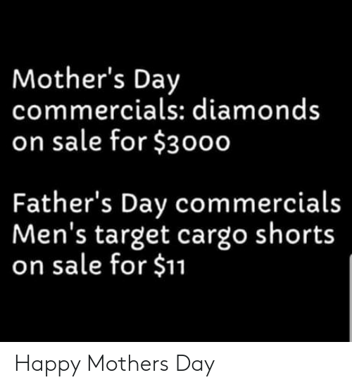 Mother's Day: Mother's Day  commercials: diamonds  on sale for $3000  Father's Day commercials  Men's target cargo shorts  on sale for $11 Happy Mothers Day