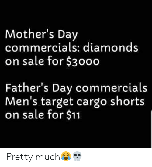 Mother's Day: Mother's Day  commercials: diamonds  on sale for $3000  Father's Day commercials  Men's target cargo shorts  on sale for $11 Pretty much😂💀
