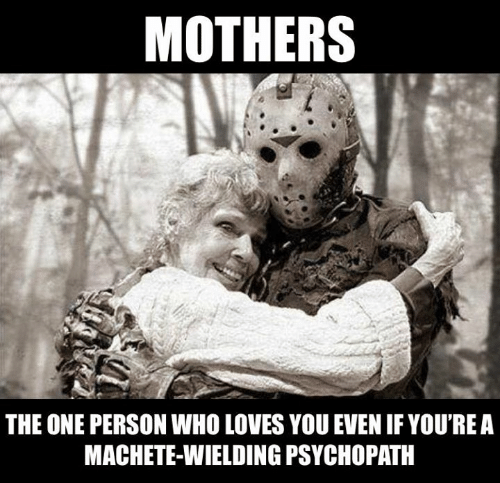 machete: MOTHERS  THE ONE PERSON WHO LOVES YOU EVEN IF YOU'REA  MACHETE-WIELDING PSYCHOPATH