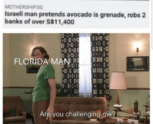 Banks: MOTHERSHIP.SG  Israeli man pretends avocado is grenade, robs 2  banks of over S$11,400  FLORIDA MAN.  Are you challenging me?