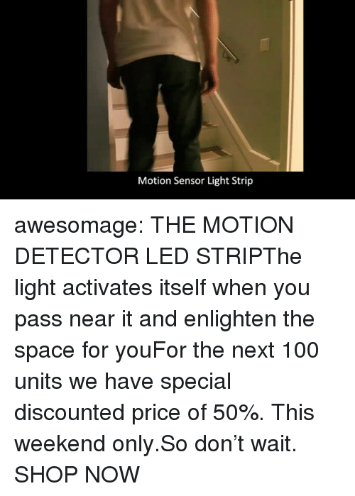 Anaconda, Tumblr, and Blog: Motion Sensor Light Strip awesomage: THE MOTION DETECTOR LED STRIPThe light activates itself when you pass near it and enlighten the space for youFor the next 100 units we have special discounted price of 50%. This weekend only.So don't wait. SHOP NOW