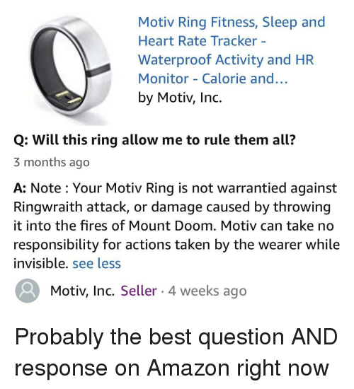 Amazon, Taken, and Best: Motiv Ring Fitness, Sleep and  Heart Rate Tracker -  Waterproof Activity and HR  Monitor - Calorie and..  by Motiv, Inc.  Q: Will this ring allow me to rule them all?  3 months ago  A: Note : Your Motiv Ring is not warrantied against  Ringwraith attack, or damage caused by throwing  it into the fires of Mount Doom. Motiv can take no  responsibility for actions taken by the wearer while  invisible. see less  Motiv, Inc. Seller 4 weeks ago Probably the best question AND response on Amazon right now