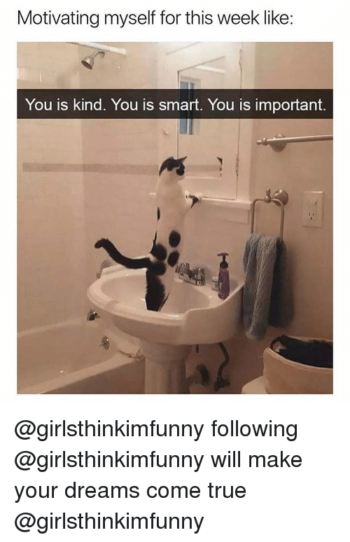 You Is Kind: Motivating myself for this week like:  You is Kind. You is smart. You is important @girlsthinkimfunny following @girlsthinkimfunny will make your dreams come true @girlsthinkimfunny