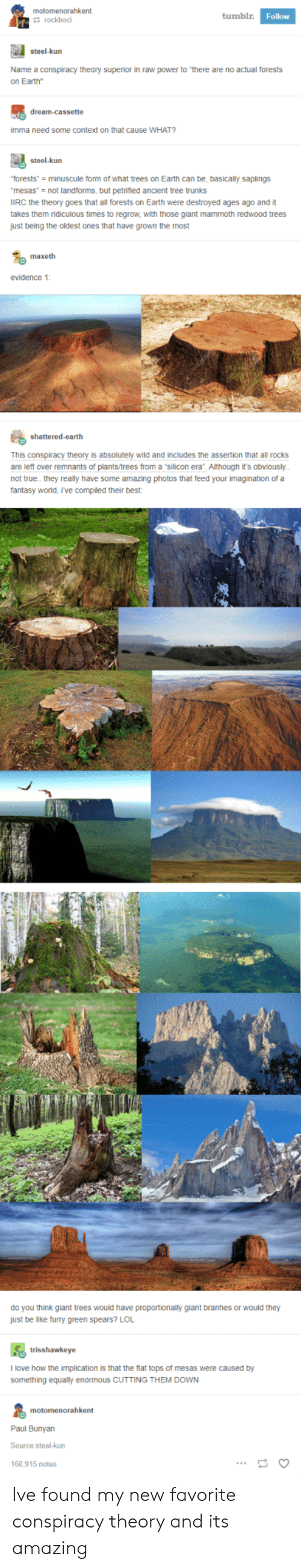 """Conspiracy Theory: motomenorahkent  tumblr  Follow  rockboci  steel-kurn  Name a conspiracy theory superior in raw power to """"there are no actual forests  on Earth""""  imma need some context on that cause WHAT?  steel-kurn  torests minuscule form of what trees on Earth can be, basically saplings  mesas- not landforms, but petrified ancient tree trunks  IIRC the theory goes that all forests on Earth were destroyed ages ago and it  takes them ridiculous times to regrow, with those giant mammoth redwood trees  just being the oldest ones that have grown the most  maxeth  evidence 1  This conspiracy theory is absolutely wild and includes the assertion that all rocks  are left over remnants of plants/trees from a """"silicon era"""". Although it's obviously  not true.. they really have some amazing photos that feed your imagination of a  fantasy worid, r've compiled their best  do you think giant trees would have proportionally giant branhes or would they  just be like furry green spears? LOL  trisshawkeye  l love how the implication is that the flat tops of mesas were caused by  something equally enormous cUTTING THEM DOWN  Paul Bunyan  Source steel-kun  160,915 notes Ive found my new favorite conspiracy theory and its amazing"""